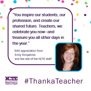 You inspire our students, our profession, and create our shared future. Teachers, we celebrate you now -- and treasure you all other days in the year. With appreciation from Emily Kirkpatrick and the rest of the NCTE staff #ThankaTeacher