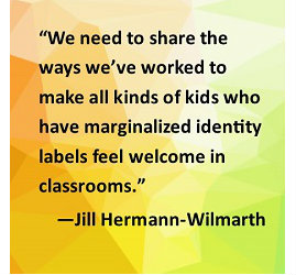"""We need to share the ways we've worked to make all kinds of kids who have marginalized identity labels feel welcome in classrooms."""" --Jill Hermann-Wilmarth"""